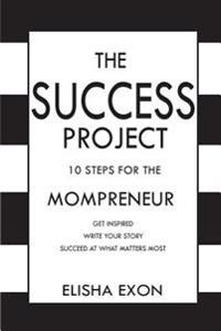 The Success Project: 10 Steps for the Mompreneur: Get Inspired. Write Your Story. Succeed at What Matters Most.