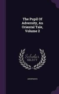 The Pupil of Adversity, an Oriental Tale, Volume 2