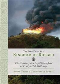 The Lost Dark Age Kingdom of Rheged: The Discovery of a Royal Stronghold at Trusty's Hill, Galloway