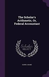 The Scholar's Arithmetic, Or, Federal Accountant