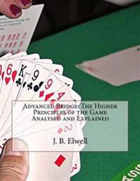 Advanced Bridge: The Higher Principles of the Game Analysed and Explained