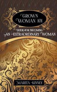 Grown Woman 101: Guide for Becoming an Extraordinary Woman
