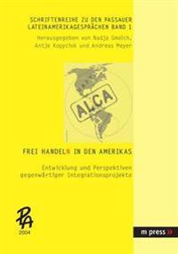 Frei Handeln in Den Amerikas: Entwicklung Und Perspektiven Gegenwaertiger Integrationsprojekte