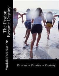 The Passion Became Destiny: Dreams + Passion = Destiny
