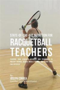 State-Of-The-Art Nutrition for Racquetball Teachers: Teaching Your Students Advanced Rmr Techniques to Prevent Injuries, Reduce Muscle Cramps, and Rea