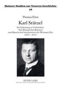 Karl Stuetzel: Ein Lebensweg in Umbruechen: Vom Koeniglichen Beamten Zum Bayerischen Innenminister Der Weimarer Zeit (1924-1933)