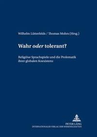 Wahr «oder» Tolerant?: Religioese Sprachspiele Und Die Problematik Ihrer Globalen Koexistenz