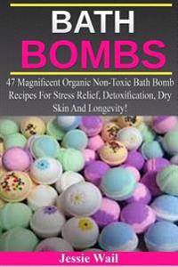 Bath Bombs: 47 Magnificent Organic Non-Toxic Bath Bomb Recipes for Stress Relief, Detoxification, Dry Skin and Longevity!