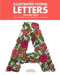 Illustrated Floral Letters Coloring Book: All 26 Letters of the Alphabet in Floral Art