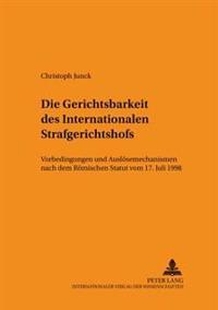 Die Gerichtsbarkeit Des Internationalen Strafgerichtshofs: Vorbedingungen Und Ausloesemechanismen Nach Dem Roemischen Statut Vom 17. Juli 1998