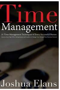 Time Management: 21 Time Management Techniques of Every Successful Person (Secrets from Top Ceos, Entrepreneurs and Leaders to Change Y