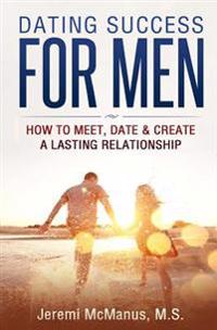 Dating Success for Men: How to Meet, Date, & Create a Lasting Relationship