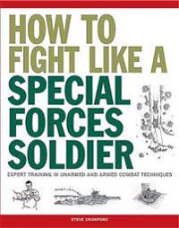 How to Fight Like a Special Forces Soldier: Expert Training in Unarmed and Armed Combat Techniques