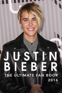 Justin Bieber: The Ultimate Justin Bieber Fan Book 2016: Justin Bieber Fan Book
