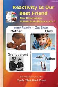 Reactivity Is Our Best Friend: New Directions in Holistic Brain Balance, Vol. 3