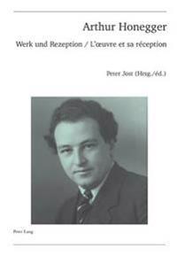 Arthur Honegger: Werk Und Rezeption - l'Oeuvre Et Sa Réception