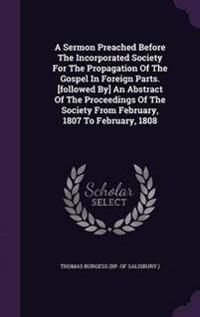 A Sermon Preached Before the Incorporated Society for the Propagation of the Gospel in Foreign Parts. [Followed By] an Abstract of the Proceedings of the Society from February, 1807 to February, 1808