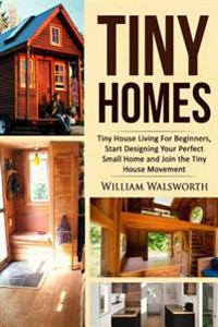 Tiny Homes: Tiny House Living for Beginners, Start Designing Your Perfect Small Home and Join the Tiny House Movement