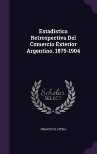 Estadistica Retrospectiva del Comercio Exterior Argentino, 1875-1904