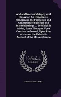 A Miscellaneous Metaphysical Essay; Or, an Hypothesis Concerning the Formation and Generation of Spiritual and Material Beings .... to Which Is Added, Some Thoughts Upon Creation in General, Upon Pre-Existence, the Cabalistic Account of the Mosaic Creatio