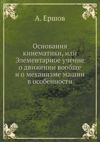 Osnovaniya Kinematiki, Ili Elementarnoe Uchenie O Dvizhenii Voobsche I O Mehanizme Mashin V Osobennosti