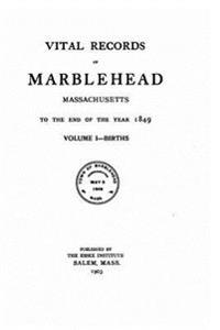 Vital Records of Marblehead, Massachusetts, to the End of the Year 1849 - Vol. I