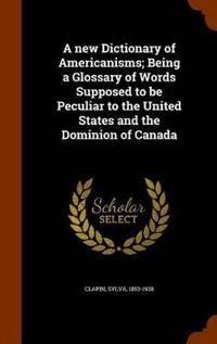 A New Dictionary of Americanisms; Being a Glossary of Words Supposed to Be Peculiar to the United States and the Dominion of Canada