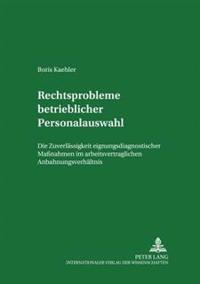 Rechtsprobleme Betrieblicher Personalauswahl: Die Zulaessigkeit Eignungsdiagnostischer Maßnahmen Im Arbeitsvertraglichen Anbahnungsverhaeltnis