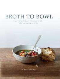 Broth to bowl - mastering the art of great soup from six simple broths