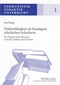 """Diskursfaehigkeit ALS Paradigma Schulischen Schreibens: Ein Weg Aus Dem Dilemma Zwischen """"Aufsatz"""" Und """"Schreiben"""""""