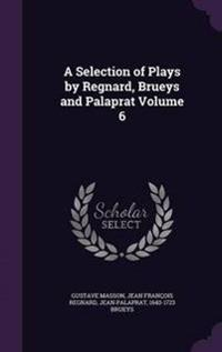 A Selection of Plays by Regnard, Brueys and Palaprat Volume 6