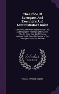 The Office of Surrogate, and Executor's and Administrator's Guide