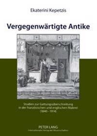 Vergegenwaertigte Antike: Studien Zur Gattungsueberschreitung in Der Franzoesischen Und Englischen Malerei (1840-1914)