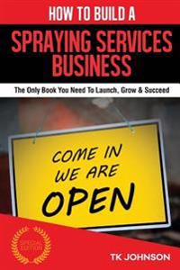 How to Build a Spraying Services Business (Special Edition): The Only Book You Need to Launch, Grow & Succeed