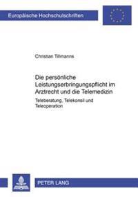 Die Persoenliche Leistungserbringungspflicht Im Arztrecht Und Die Telemedizin: Teleberatung, Telekonsil Und Teleoperation