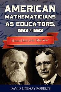 "American Mathematicians as Educators, 1893--1923: Historical Roots of the ""math Wars"""