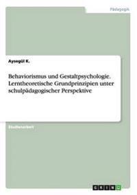 Behaviorismus Und Gestaltpsychologie. Lerntheoretische Grundprinzipien Unter Schulpadagogischer Perspektive
