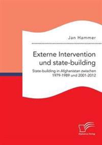 Externe Intervention Und State-Building. State-Building in Afghanistan Zwischen 1979-1989 Und 2001-2012