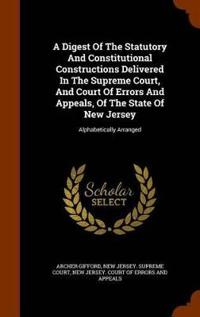 A Digest of the Statutory and Constitutional Constructions Delivered in the Supreme Court, and Court of Errors and Appeals, of the State of New Jersey