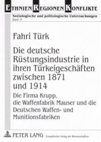 Die Deutsche Ruestungsindustrie in Ihren Tuerkeigeschaeften Zwischen 1871 Und 1914: Die Firma Krupp, Die Waffenfabrik Mauser Und Die Deutschen Waffen-