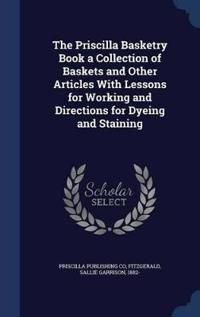 The Priscilla Basketry Book a Collection of Baskets and Other Articles with Lessons for Working and Directions for Dyeing and Staining