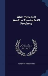 What Time Is It World a Timetable of Prophecy