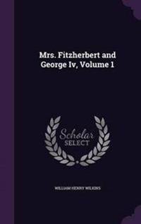 Mrs. Fitzherbert and George IV, Volume 1
