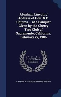 Abraham Lincoln / Address of Hon. N.P. Chipma ... at a Banquet Given by the Cherry Tree Club of Sacramento, California, February 22, 1906