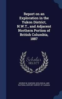 Report on an Exploration in the Yukon District, N.W.T., and Adjacent Northern Portion of British Columbia, 1887