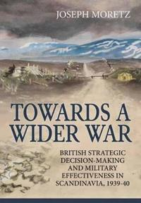 Towards a Wider War: British Strategic Decision-Making and Military Effectiveness in Scandinavia, 1939-40