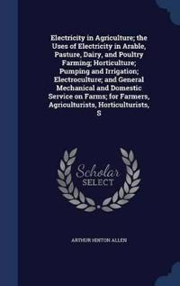 Electricity in Agriculture; The Uses of Electricity in Arable, Pasture, Dairy, and Poultry Farming; Horticulture; Pumping and Irrigation; Electroculture; And General Mechanical and Domestic Service on Farms; For Farmers, Agriculturists, Horticulturists, S