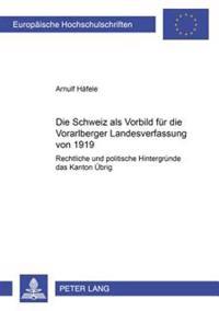 Die Schweiz ALS Vorbild Fuer Die Vorarlberger Landesverfassung Von 1919: Rechtliche Und Politische Hintergruende Des «kanton Uebrig»