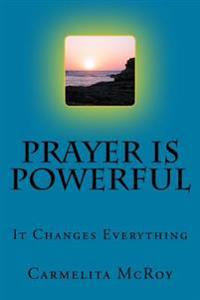 Prayer Is Powerful: It Changes Everything