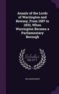 Annals of the Lords of Warrington and Bewsey, from 1587 to 1833, When Warrington Became a Parliamentary Borough